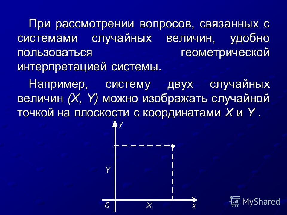 При рассмотрении вопросов, связанных с системами случайных величин, удобно пользоваться геометрической интерпретацией системы. Например, систему двух случайных величин (X, Y) можно изображать случайной точкой на плоскости с координатами X и Y.