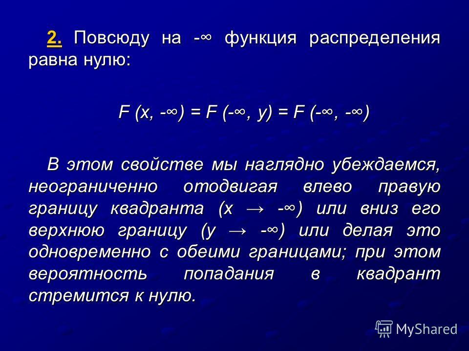 2. Повсюду на - функция распределения равна нулю: F (x, -) = F (-, y) = F (-, -) В этом свойстве мы наглядно убеждаемся, неограниченно отодвигая влево правую границу квадранта (х -) или вниз его верхнюю границу (у -) или делая это одновременно с обеи