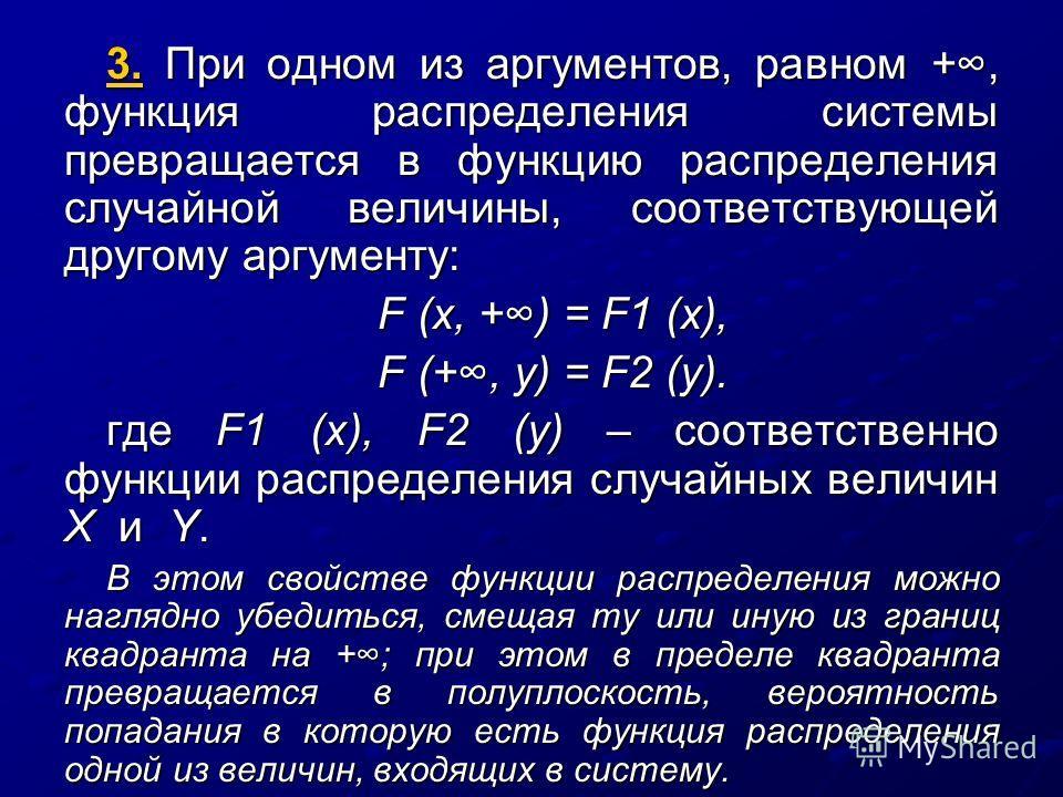 3. При одном из аргументов, равном +, функция распределения системы превращается в функцию распределения случайной величины, соответствующей другому аргументу: F (x, +) = F1 (х), F (+, у) = F2 (y). где F1 (х), F2 (y) – соответственно функции распреде