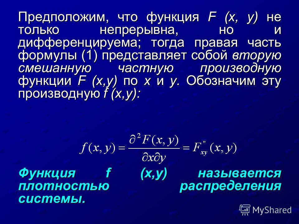 Предположим, что функция F (х, у) не только непрерывна, но и дифференцируема; тогда правая часть формулы (1) представляет собой вторую смешанную частную производную функции F (х,у) по х и у. Обозначим эту производную f (х,у): Функция f (х,у) называет