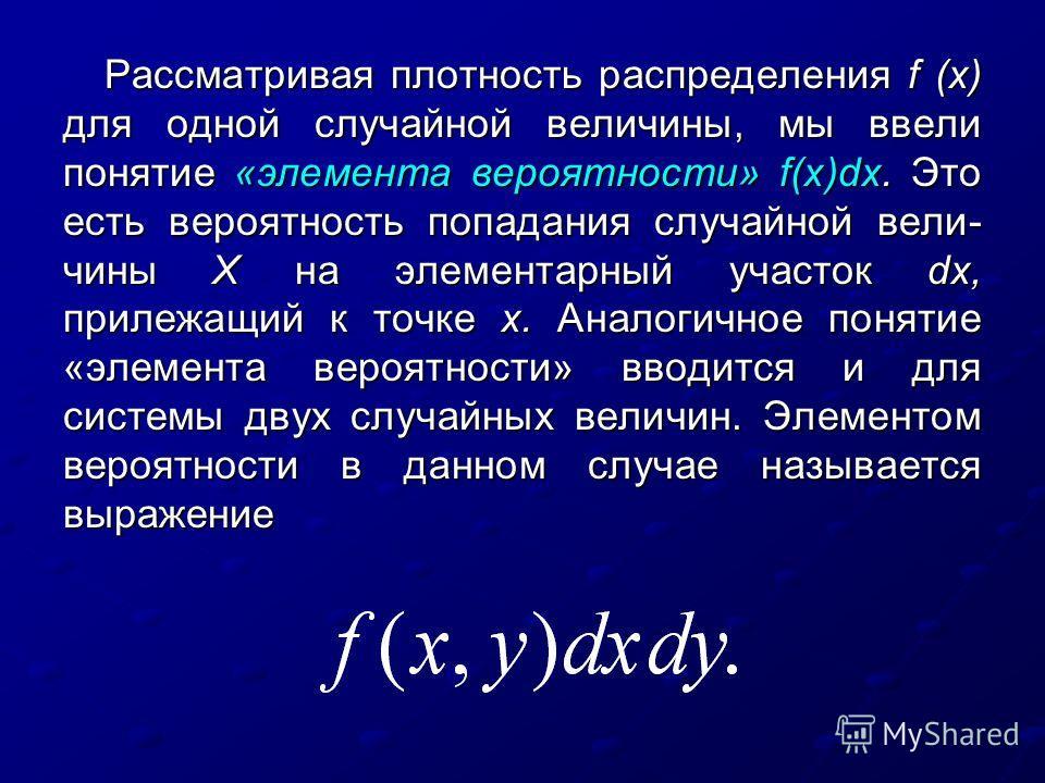 Рассматривая плотность распределения f (х) для одной случайной величины, мы ввели понятие «элемента вероятности» f(х)dх. Это есть вероятность попадания случайной вели чины X на элементарный участок dх, прилежащий к точке х. Аналогичное понятие «элем