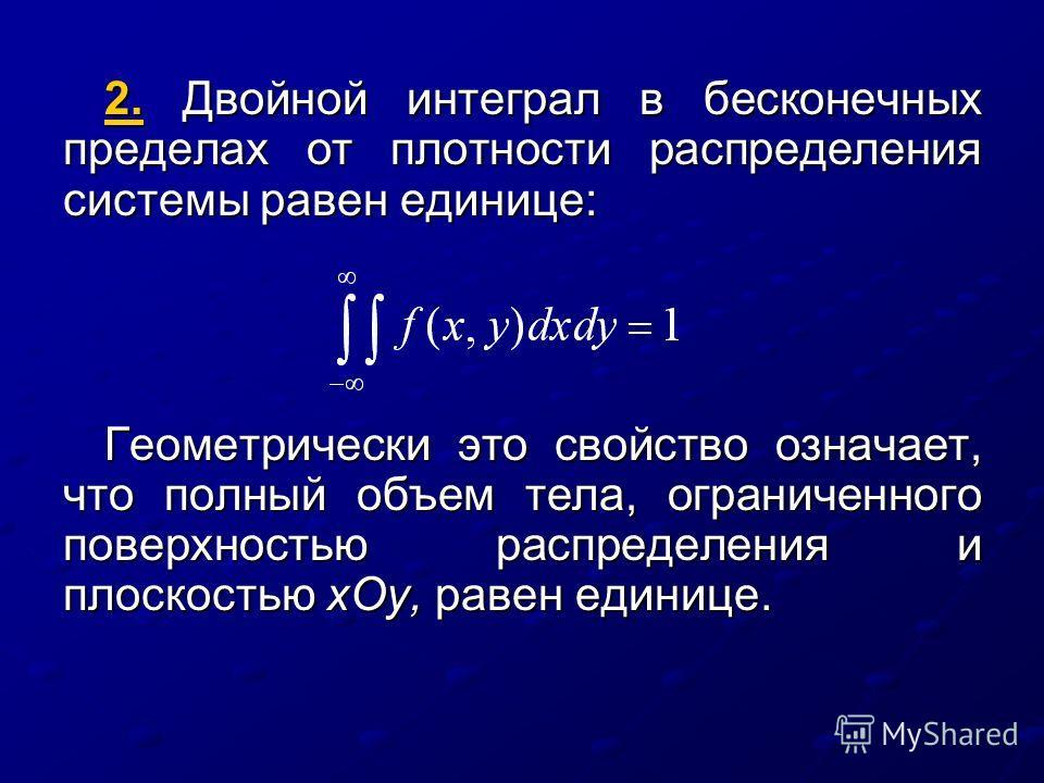 2. Двойной интеграл в бесконечных пределах от плотности распределения системы равен единице: Геометрически это свойство означает, что полный объем тела, ограниченного поверхностью распределения и плоскостью хОу, равен единице.