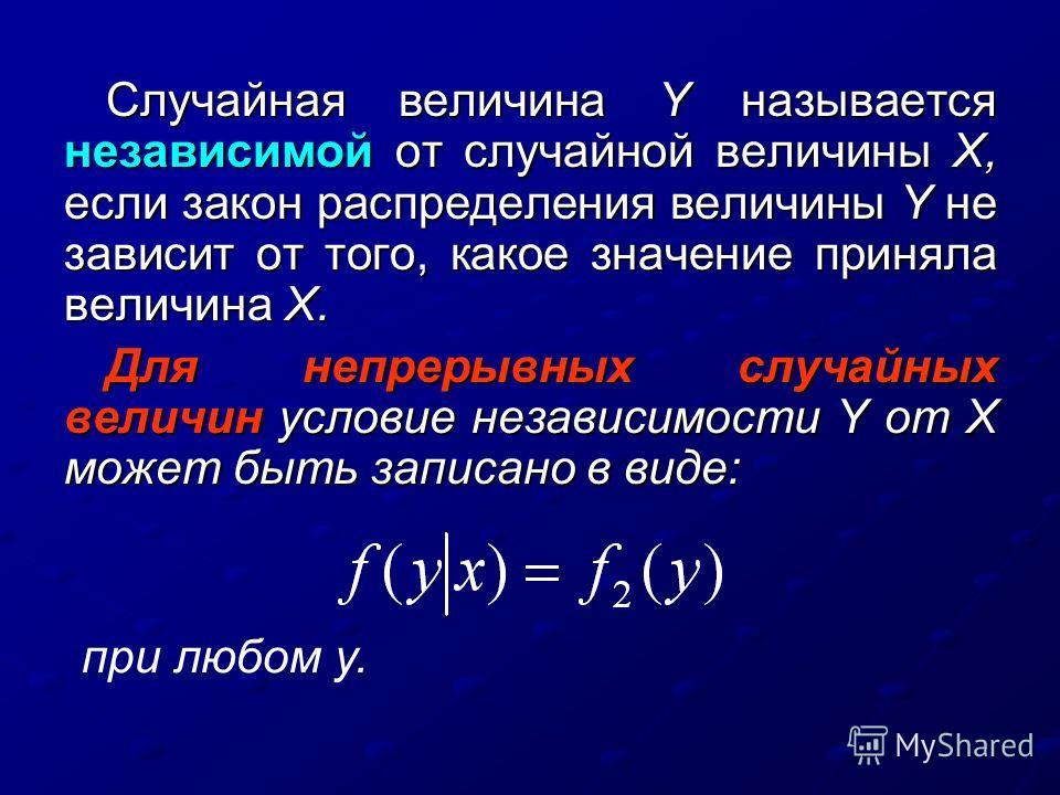 Случайная величина Y называется независимой от случайной величины X, если закон распределения величины Y не зависит от того, какое значение приняла величина X. Для непрерывных случайных величин условие независимости Y от X может быть записано в виде: