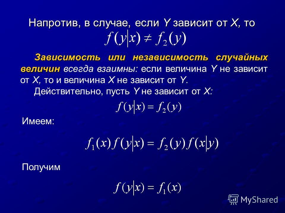 Напротив, в случае, если Y зависит от X, то Зависимость или независимость случайных величин Зависимость или независимость случайных величин всегда взаимны: если величина Y не зависит от X, то и величина X не зависит от Y. Действительно, пусть Y не за