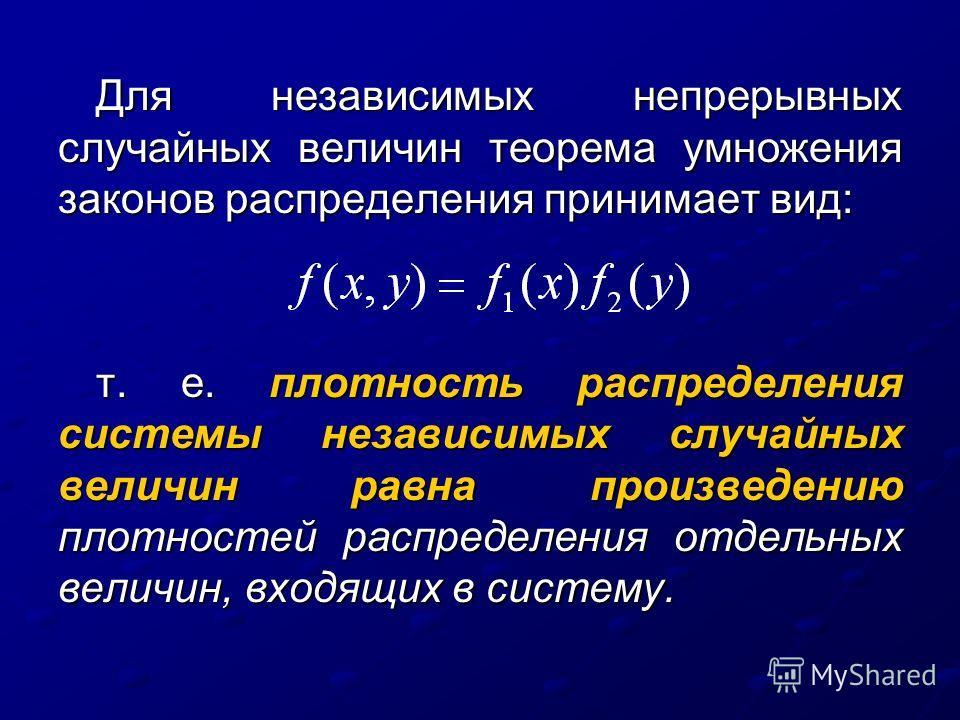 Для независимых непрерывных случайных величин теорема умножения законов распределения принимает вид: т. е. плотность распределения системы независимых случайных величин равна произведению плотностей распределения отдельных величин, входящих в систем