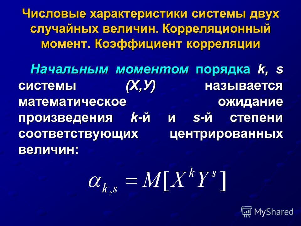 Числовые характеристики системы двух случайных величин. Корреляционный момент. Коэффициент корреляции Начальным моментом порядка k, s системы (X,У) называется математическое ожидание произведения k-й и s-й степени соответствующих центрированных велич