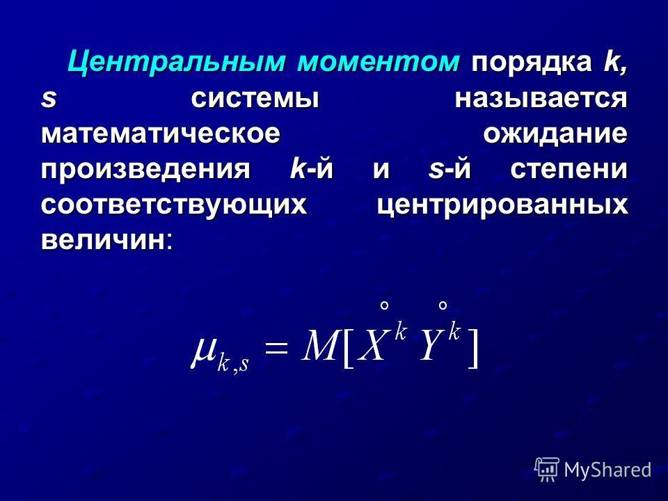Центральным моментом порядка k, s системы называется математическое ожидание произведения k-й и s-й степени соответствующих центрированных величин: