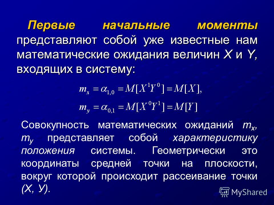 Первые начальные моменты представляют собой уже известные нам математические ожидания величин Х и Y, входящих в систему: Совокупность математических ожиданий т х, т у представляет собой характеристику положения системы. Геометрически это координаты с