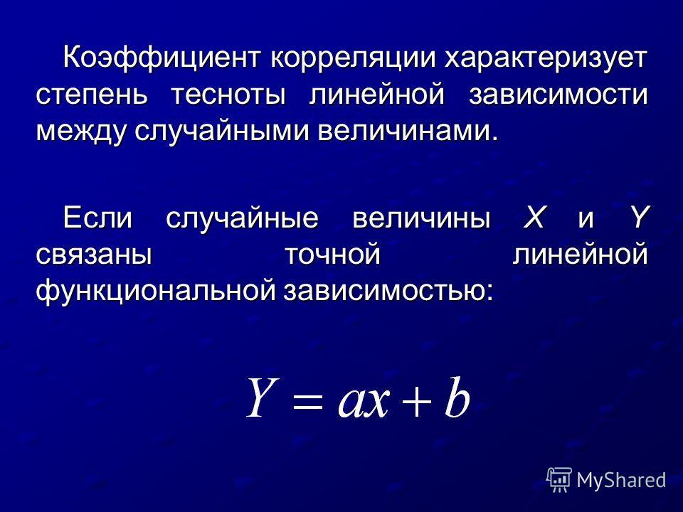 Коэффициент корреляции характеризует степень тесноты линейной зависимости между случайными величинами. Если случайные величины X и Y связаны точной линейной функциональной зависимостью:
