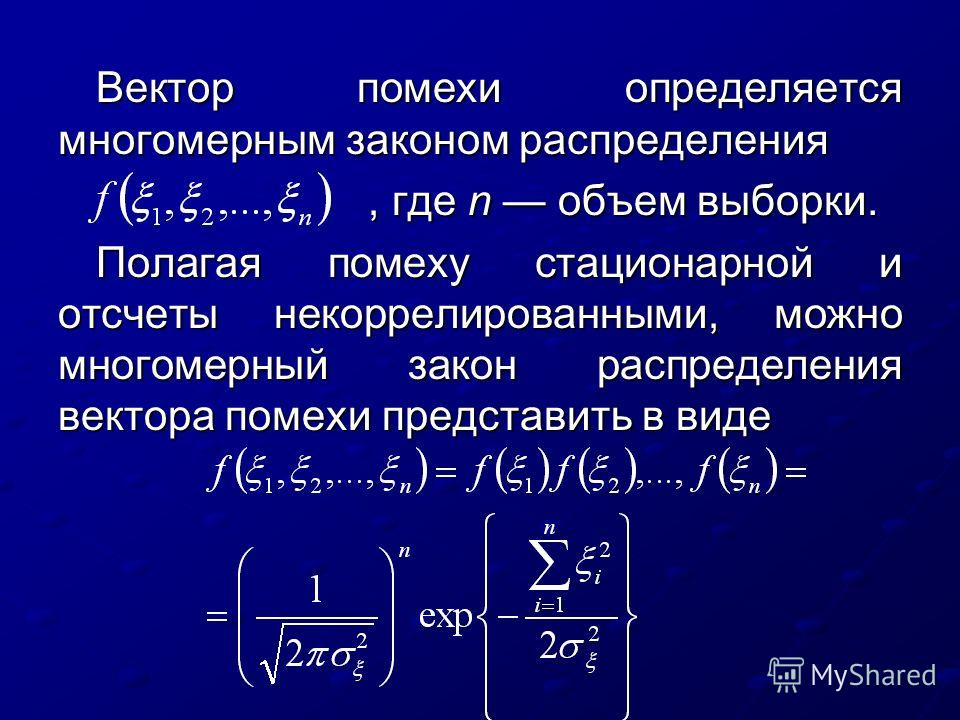 Вектор помехи определяется многомерным законом распределения, где n объем выборки., где n объем выборки. Полагая помеху стационарной и отсчеты некоррелированными, можно многомерный закон распределения вектора помехи представить в виде