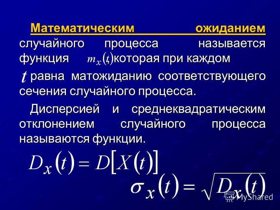 Математическим ожиданием случайного процесса называется функция, которая при каждом равна матожиданию соответствующего сечения случайного процесса. Дисперсией и среднеквадратическим отклонением случайного процесса называются функции.