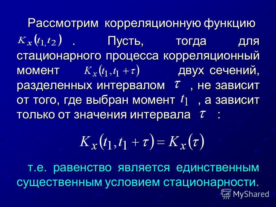 Рассмотрим корреляционную функцию. Пусть, тогда для стационарного процесса корреляционный момент двух сечений, разделенных интервалом, не зависит от того, где выбран момент, а зависит только от значения интервала :. Пусть, тогда для стационарного про