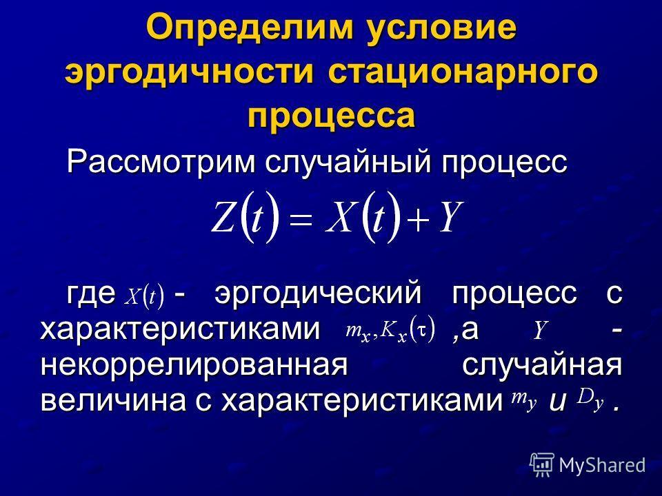 Определим условие эргодичности стационарного процесса Рассмотрим случайный процесс где - эргодический процесс с характеристиками,а - некоррелированная случайная величина с характеристиками и.