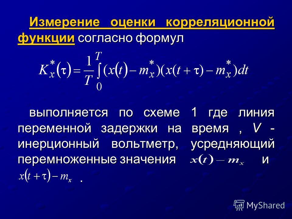 Измерение оценки корреляционной функции согласно формул выполняется по схеме 1 где линия переменной задержки на время, V - инерционный вольтметр, усредняющий перемноженные значения и.