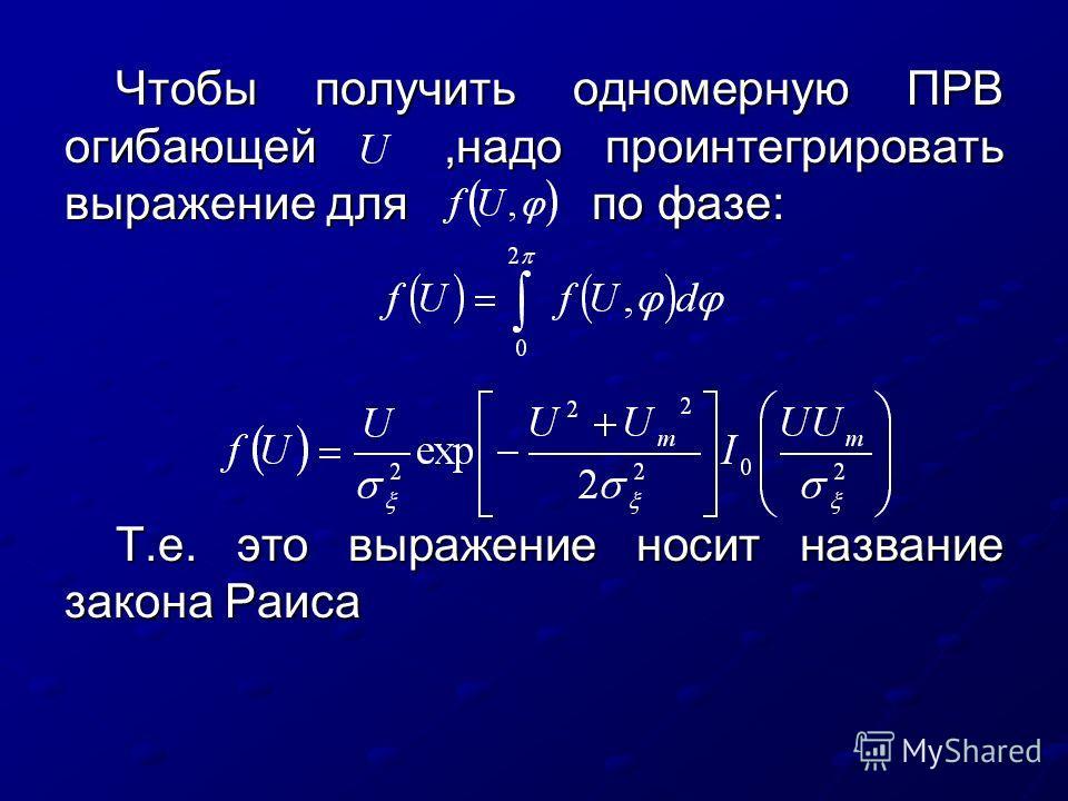 Чтобы получить одномерную ПРВ огибающей,надо проинтегрировать выражение для по фазе: Т.е. это выражение носит название закона Раиса
