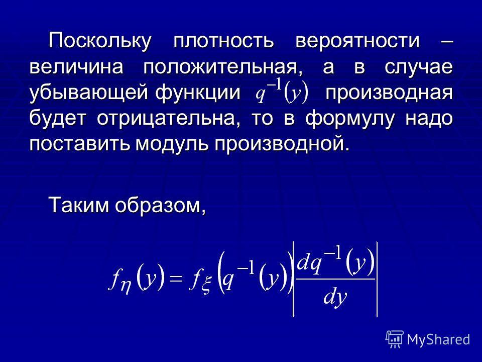 Поскольку плотность вероятности – величина положительная, а в случае убывающей функции производная будет отрицательна, то в формулу надо поставить модуль производной. Таким образом,