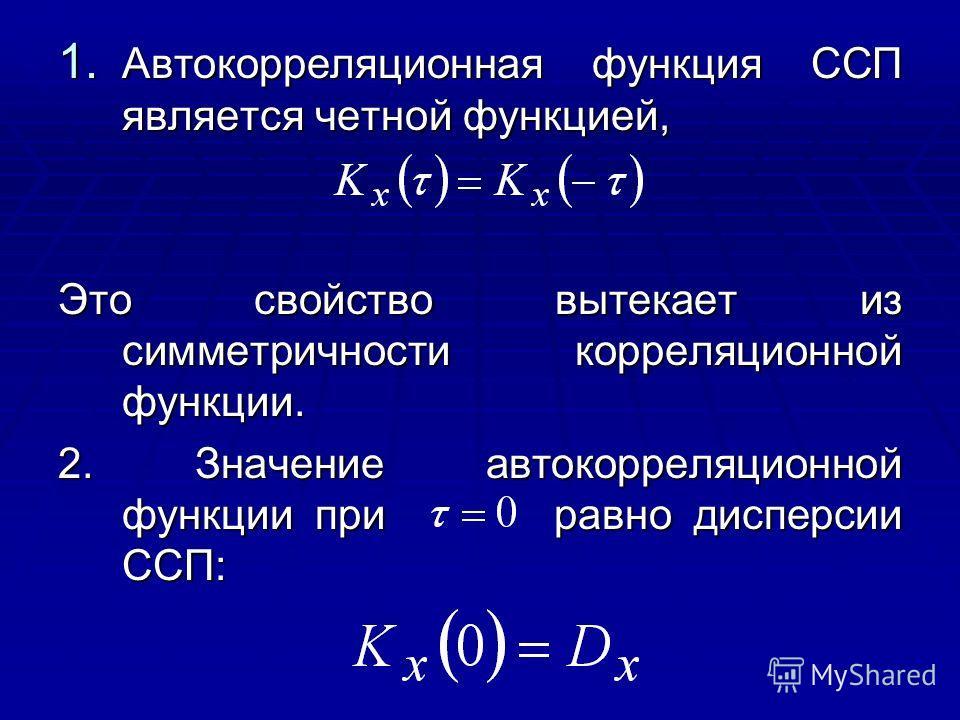 1. Автокорреляционная функция ССП является четной функцией, Это свойство вытекает из симметричности корреляционной функции. 2. Значение автокорреляционной функции при равно дисперсии ССП: