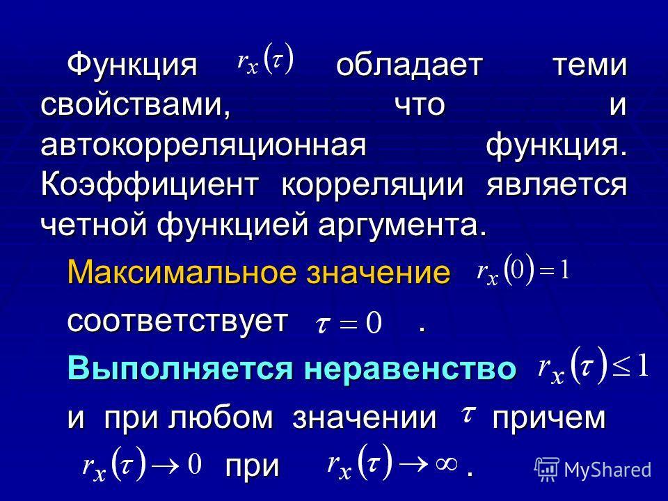 Функция обладает теми свойствами, что и автокорреляционная функция. Коэффициент корреляции является четной функцией аргумента. Максимальное значение соответствует. Выполняется неравенство и при любом значении причем при. при.