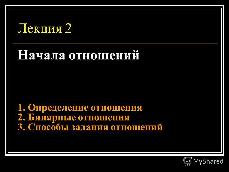 Лекция 2 Начала отношений 1. Определение отношения 2. Бинарные отношения 3. Способы задания отношений