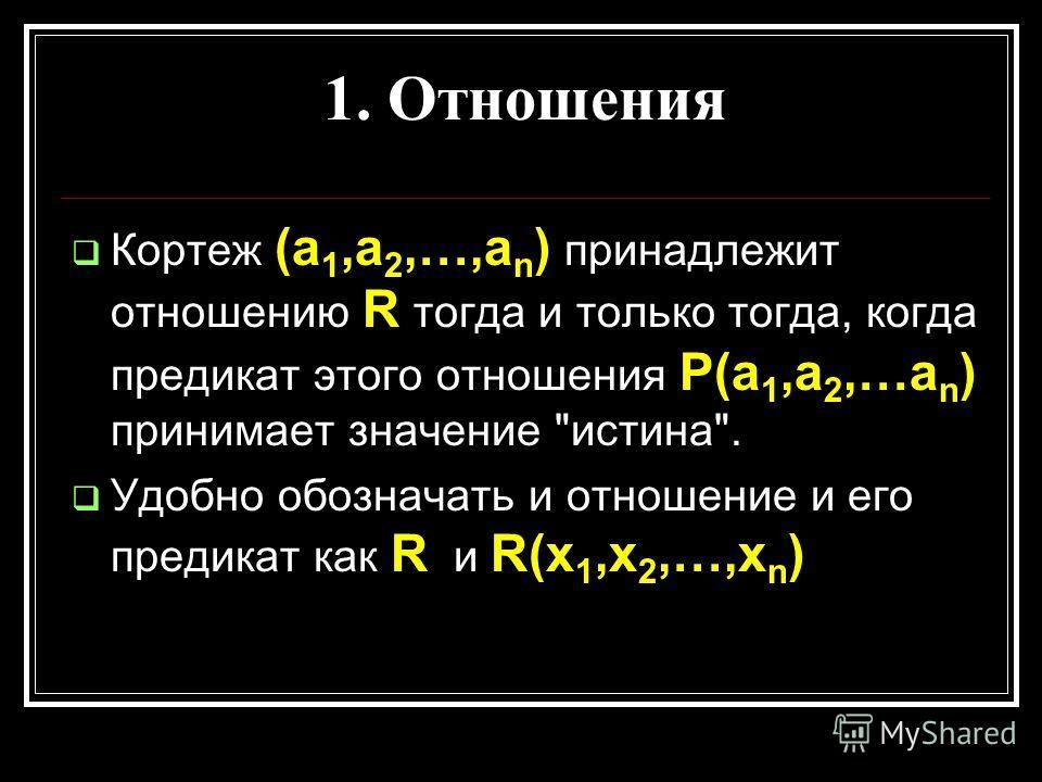 1. Отношения Кортеж (а 1,а 2,…,а n ) принадлежит отношению R тогда и только тогда, когда предикат этого отношения P(a 1,a 2,…a n ) принимает значение истина. Удобно обозначать и отношение и его предикат как R и R(x 1,x 2,…,x n )