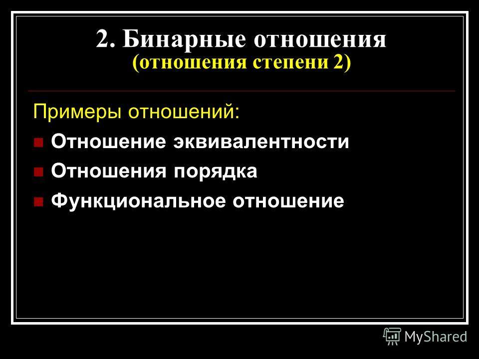 2. Бинарные отношения (отношения степени 2) Примеры отношений: Отношение эквивалентности Отношения порядка Функциональное отношение