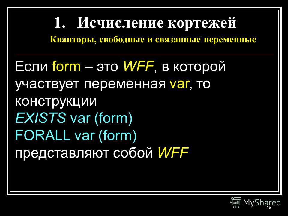 16 Если form – это WFF, в которой участвует переменная var, то конструкции EXISTS var (form) FORALL var (form) представляют собой WFF 1.Исчисление кортежей Кванторы, свободные и связанные переменные