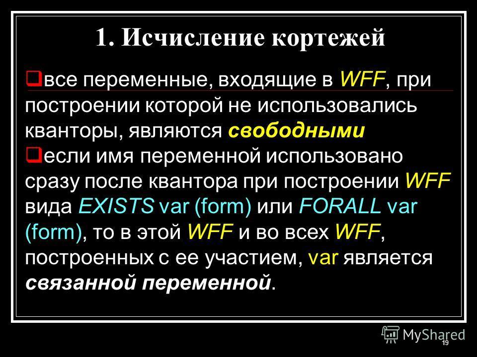 19 все переменные, входящие в WFF, при построении которой не использовались кванторы, являются свободными если имя переменной использовано сразу после квантора при построении WFF вида EXISTS var (form) или FORALL var (form), то в этой WFF и во всех W