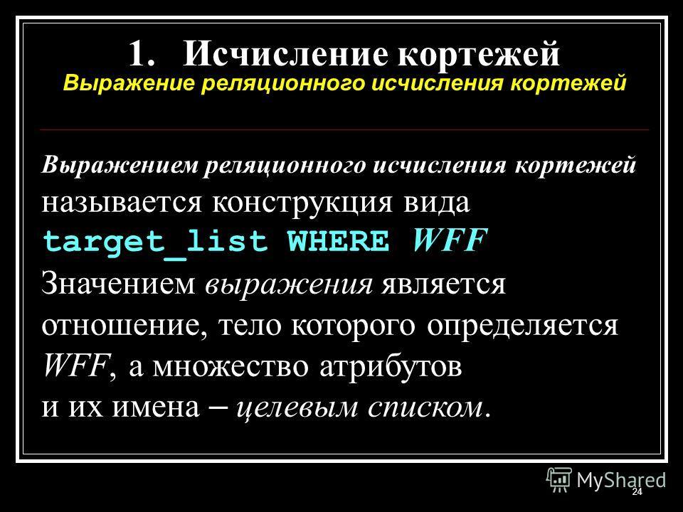 24 1.Исчисление кортежей Выражение реляционного исчисления кортежей Выражением реляционного исчисления кортежей называется конструкция вида target_list WHERE WFF Значением выражения является отношение, тело которого определяется WFF, а множество атри