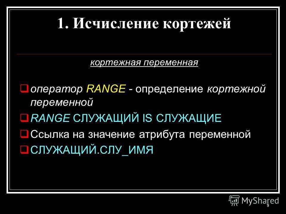 кортежная переменная оператор RANGE - определение кортежной переменной RANGE СЛУЖАЩИЙ IS СЛУЖАЩИЕ Ссылка на значение атрибута переменной СЛУЖАЩИЙ.СЛУ_ИМЯ 9 1. Исчисление кортежей