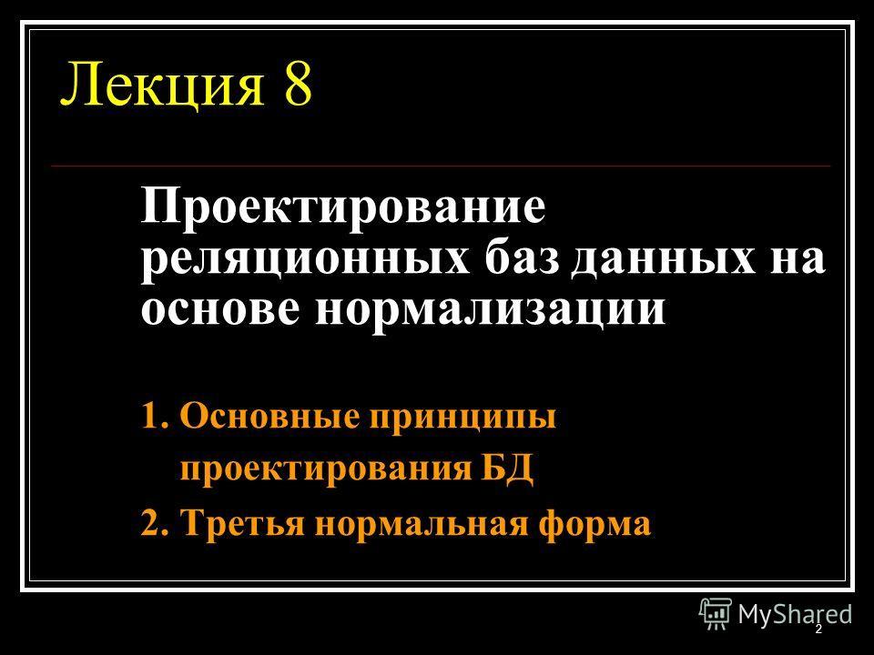Лекция 8 Проектирование реляционных баз данных на основе нормализации 1. Основные принципы проектирования БД 2. Третья нормальная форма 2