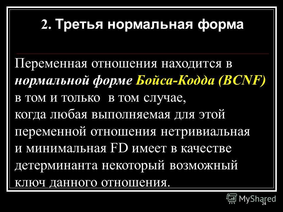 24 2. Третья нормальная форма Переменная отношения находится в нормальной форме Бойса-Кодда (BCNF) в том и только в том случае, когда любая выполняемая для этой переменной отношения нетривиальная и минимальная FD имеет в качестве детерминанта некотор
