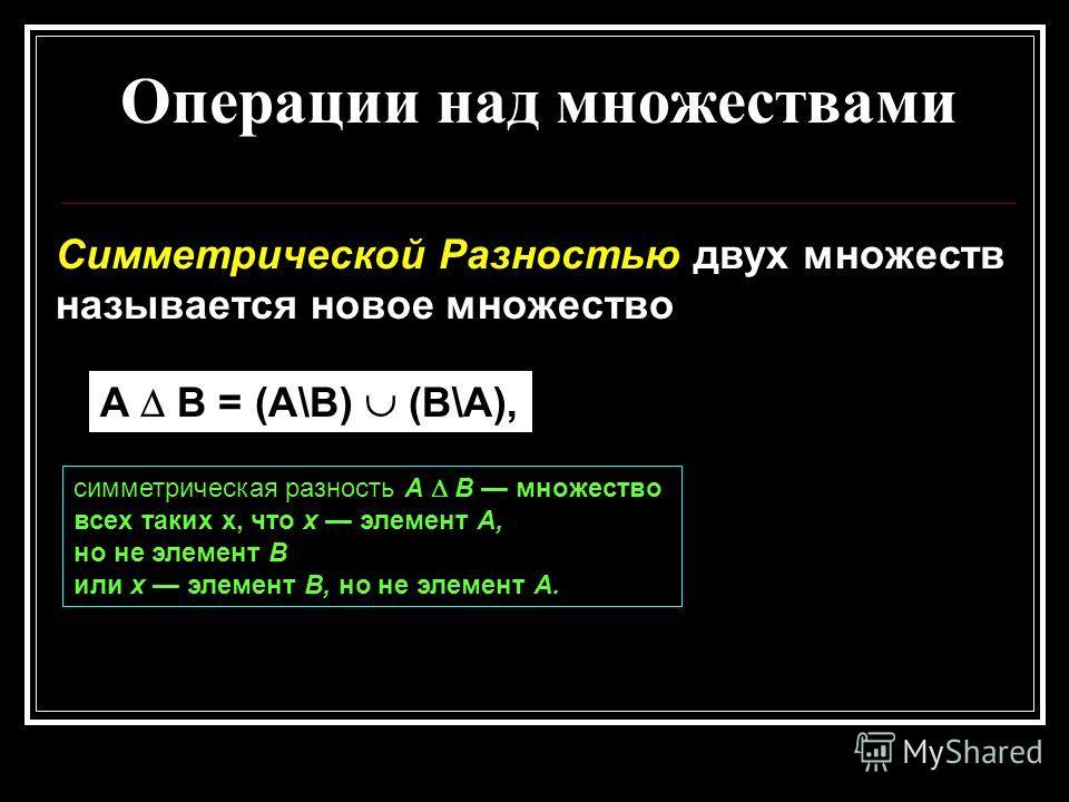 Операции над множествами Симметрической Разностью двух множеств называется новое множество A B = (A\B) (B\A), симметрическая разность А В множество всех таких x, что х элемент А, но не элемент В или х элемент В, но не элемент А.