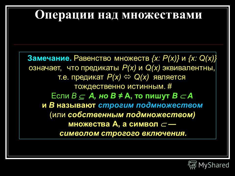 Операции над множествами Замечание. Равенство множеств {х: Р(х)} и {х: Q(x)} означает, что предикаты Р(х) и Q(x) эквивалентны, т.е. предикат Р(х) Q(x) является тождественно истинным. # Если В А, но В А, то пишут В А и В называют строгим подмножеством