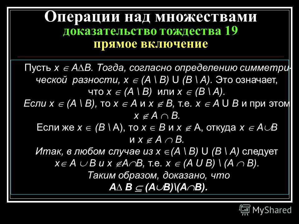 Операции над множествами доказательство тождества 19 прямое включение Пусть х AВ. Тогда, согласно определению симметри- ческой разности, x (А \ В) U (В \ А). Это означает, что х (А \ В) или х (В \ А). Если х (А \ В), то х А и х В, т.е. х A U В и при