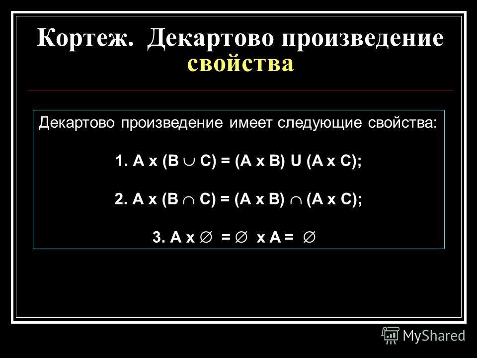 Кортеж. Декартово произведение свойства Декартово произведение имеет следующие свойства: 1.А х (В С) = (А х В) U (A x С); 2.А х (В С) = (А х В) (A x С); 3.А х = х A =