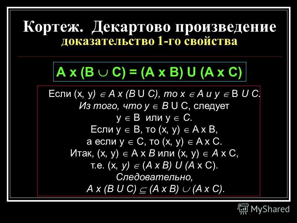 Кортеж. Декартово произведение доказательство 1-го свойства Если (x, y) A х (В U С), то x A и у В U С. Из того, что у В U С, следует у В или у С. Если у В, то (x, у) A х В, а если у С, то (x, у) A х С. Итак, (x, у) А х В или (x, у) А х С, т.е. (x, у)
