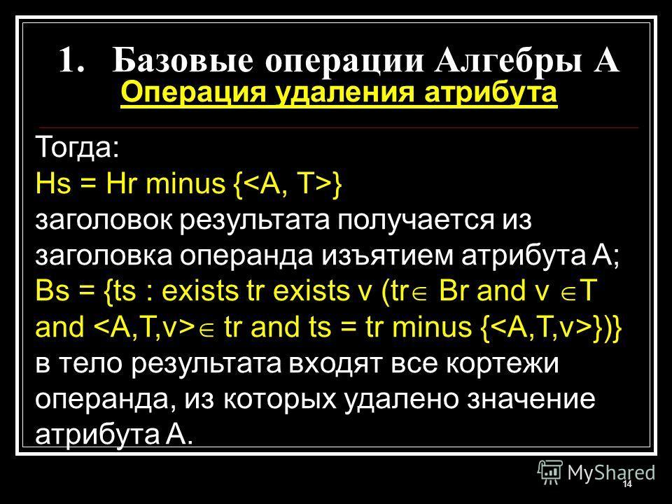 1.Базовые операции Алгебры A Операция удаления атрибута Тогда: Hs = Hr minus { } заголовок результата получается из заголовка операнда изъятием атрибута A; Bs = {ts : exists tr exists v (tr Br and v T and tr and ts = tr minus { })} в тело результата