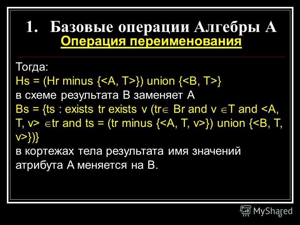 17 1.Базовые операции Алгебры A Операция переименования Тогда: Hs = (Hr minus { }) union { } в схеме результата B заменяет A Bs = {ts : exists tr exists v (tr Br and v T and tr and ts = (tr minus { }) union { })} в кортежах тела результата имя значен