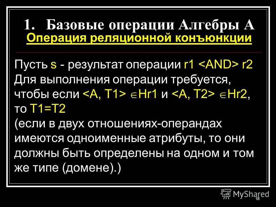 18 1.Базовые операции Алгебры A Операция реляционной конъюнкции Пусть s - результат операции r1 r2 Для выполнения операции требуется, чтобы если Hr1 и Hr2, то T1=T2 (если в двух отношениях-операндах имеются одноименные атрибуты, то они должны быть оп