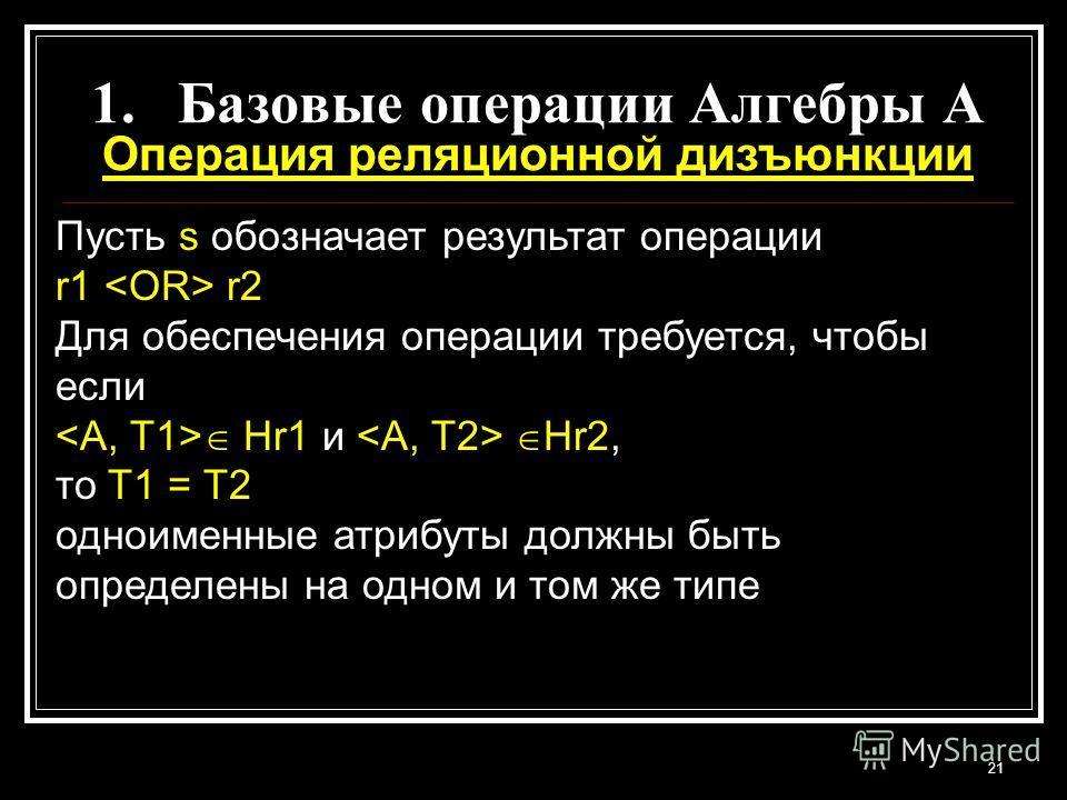 21 1.Базовые операции Алгебры A Операция реляционной дизъюнкции Пусть s обозначает результат операции r1 r2 Для обеспечения операции требуется, чтобы если Hr1 и Hr2, то T1 = T2 одноименные атрибуты должны быть определены на одном и том же типе