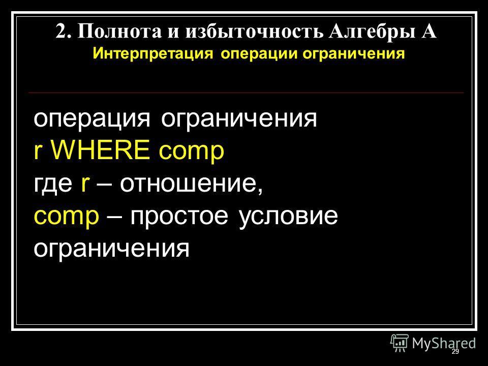 29 2. Полнота и избыточность Алгебры A Интерпретация операции ограничения операция ограничения r WHERE comp где r – отношение, comp – простое условие ограничения