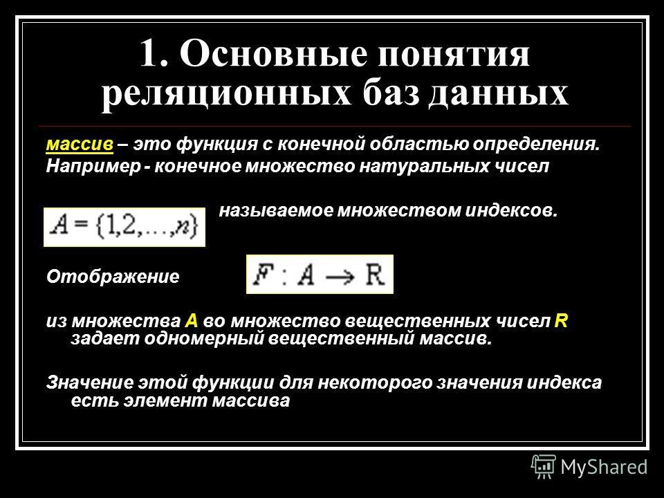 массив – это функция с конечной областью определения. Например - конечное множество натуральных чисел называемое множеством индексов. Отображение из множества А во множество вещественных чисел R задает одномерный вещественный массив. Значение этой фу