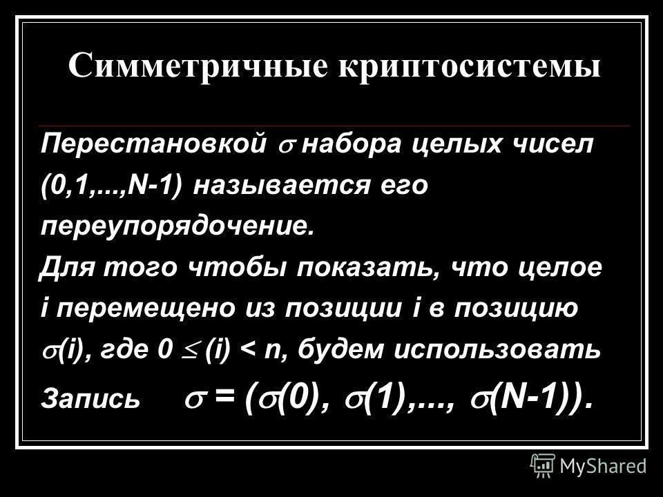 Симметричные криптосистемы Перестановкой набора целых чисел (0,1,...,N-1) называется его переупорядочение. Для того чтобы показать, что целое i перемещено из позиции i в позицию (i), где 0 (i) < n, будем использовать Запись = ( (0), (1),..., (N-1)).