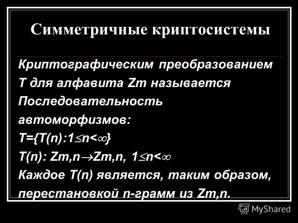 Симметричные криптосистемы Криптографическим преобразованием T для алфавита Zm называется Последовательность автоморфизмов: T={T(n):1 n< } T(n): Zm,n Zm,n, 1 n< Каждое T(n) является, таким образом, перестановкой n-грамм из Zm,n.