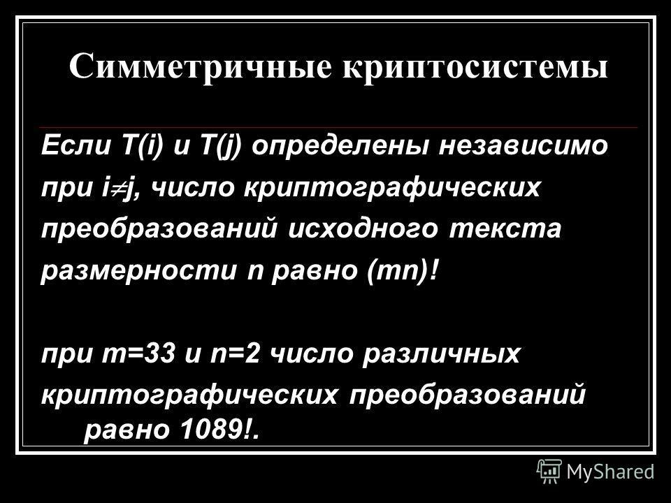 Симметричные криптосистемы Если T(i) и T(j) определены независимо при i j, число криптографических преобразований исходного текста размерности n равно (mn)! при m=33 и n=2 число различных криптографических преобразований равно 1089!.