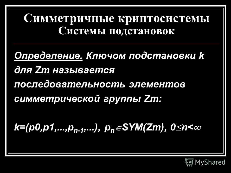 Симметричные криптосистемы Системы подстановок Определение. Ключом подстановки k для Zm называется последовательность элементов симметрической группы Zm: k=(p0,p1,...,p n-1,...), p n SYM(Zm), 0 n