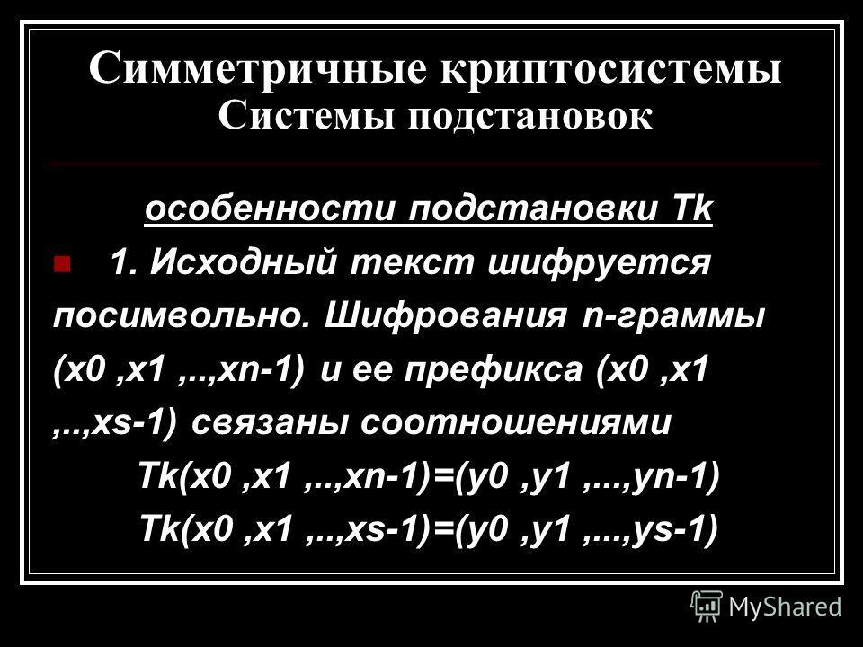 Симметричные криптосистемы Системы подстановок особенности подстановки Tk 1. Исходный текст шифруется посимвольно. Шифрования n-граммы (x0,x1,..,xn-1) и ее префикса (x0,x1,..,xs-1) связаны соотношениями Tk(x0,x1,..,xn-1)=(y0,y1,...,yn-1) Tk(x0,x1,..,