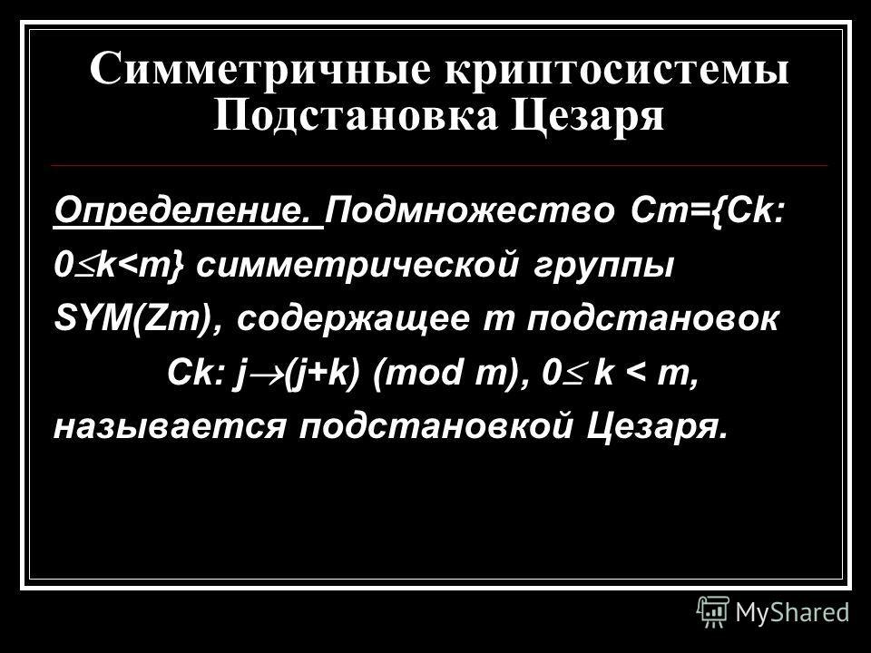 Симметричные криптосистемы Подстановка Цезаря Определение. Подмножество Cm={Ck: 0 k