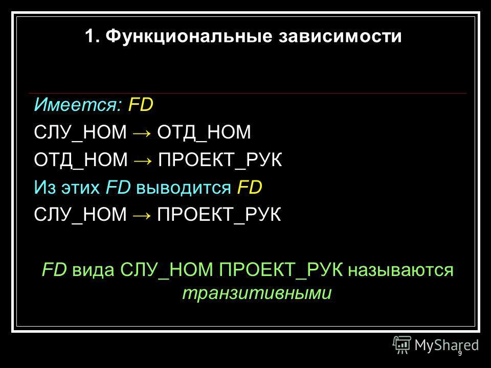 9 Имеется: FD СЛУ_НОМ ОТД_НОМ ОТД_НОМ ПРОЕКТ_РУК Из этих FD выводится FD СЛУ_НОМ ПРОЕКТ_РУК FD вида СЛУ_НОМ ПРОЕКТ_РУК называются транзитивными 1. Функциональные зависимости