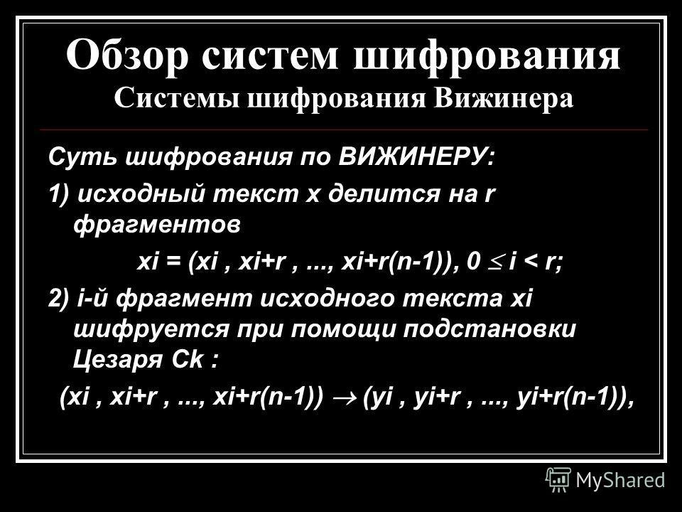 Обзор систем шифрования Системы шифрования Вижинера Суть шифрования по ВИЖИНЕРУ: 1) исходный текст x делится на r фрагментов xi = (xi, xi+r,..., xi+r(n-1)), 0 i < r; 2) i-й фрагмент исходного текста xi шифруется при помощи подстановки Цезаря Ck : (xi
